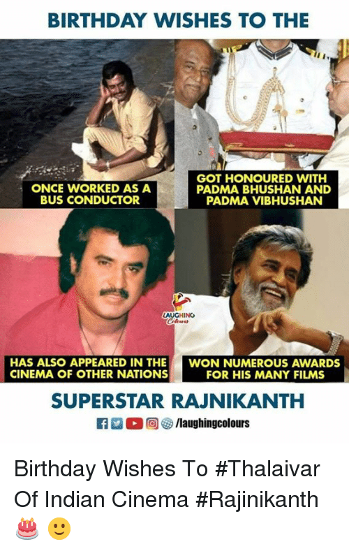 birthday wishes: BIRTHDAY WISHES TO THE  ONCE WORKED AS A  BUS CONDUCTOR  GOT HONOURED WITH  PADMA BHUSHAN AND  PADMA VIBHUSHAN  LAUGHING  Clowes  HAS ALSO APPEARED IN THE  CINEMA OF OTHER NATIONS  WON NUMEROUS AWARDS  FOR HIS MANY FILMS  SUPERSTAR RAJNIKANTH  0回 o/laughingcolours Birthday Wishes To #Thalaivar Of Indian Cinema #Rajinikanth 🎂 🙂