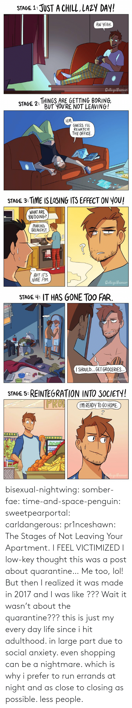 But Then: bisexual-nightwing:  somber-fae: time-and-space-penguin:  sweetpearportal:   carldangerous:  pr1nceshawn: The Stages of Not Leaving Your Apartment. I FEEL VICTIMIZED    I low-key thought this was a post about quarantine…     Me too, lol! But then I realized it was made in 2017 and I was like ???    Wait it wasn't about the quarantine???     this is just my every day life since i hit adulthood. in large part due to social anxiety. even shopping can be a nightmare. which is why i prefer to run errands at night and as close to closing as possible. less people.