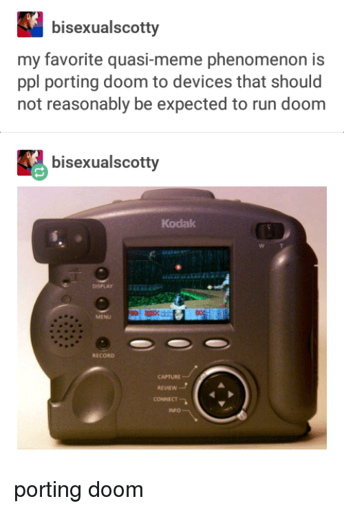 Meme, Run, and Record: bisexualscotty  my favorite quasi-meme phenomenon is  ppl porting doom to devices that should  not reasonably be expected to run doom  bisexualscotty  Kodak  DISPLAY  MENU  RECORD  CAPTURE  REVIEW  CONNECT  INFO porting doom