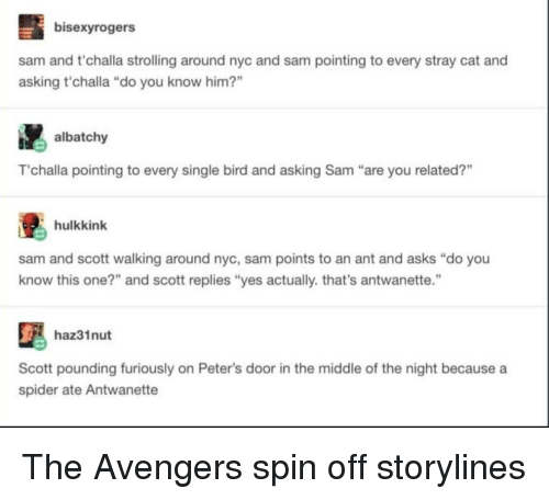 "Spider, Avengers, and The Avengers: bisexyrogers  sam and t'challa strolling around nyc and sam pointing to every stray cat and  asking t'challa ""do you know him?""  albatchy  T'challa pointing to every single bird and asking Sam ""are you related?""  hulkkink  sam and scott walking around nyc, sam points to an ant and asks ""do you  know this one?"" and scott replies ""yes actually. that's antwanette.""  haz31nut  Scott pounding furiously on Peter's door in the middle of the night because a  spider ate Antwanette The Avengers spin off storylines"