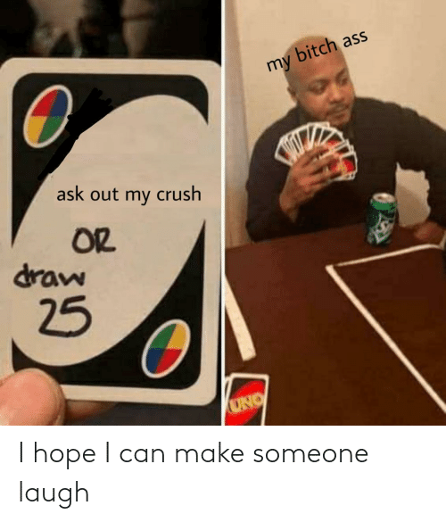 Crush: bitch ass  my  ask out my crush  OR  draw  25  UNO I hope I can make someone laugh