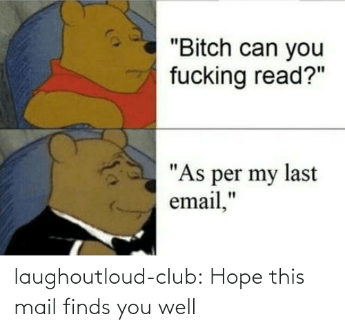 "Per: ""Bitch can you  fucking read?""  ""As per my last  email,"" laughoutloud-club:  Hope this mail finds you well"