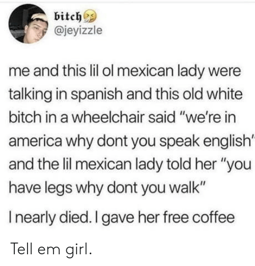 """America, Bitch, and Spanish: bitch  @jeyizzle  me and this lil ol mexican lady were  talking in spanish and this old white  bitch in a wheelchair said """"we're in  america why dont you speak english'  and the lil mexican lady told her """"you  have legs why dont you walk""""  I nearly died. I gave her free coffee Tell em girl."""