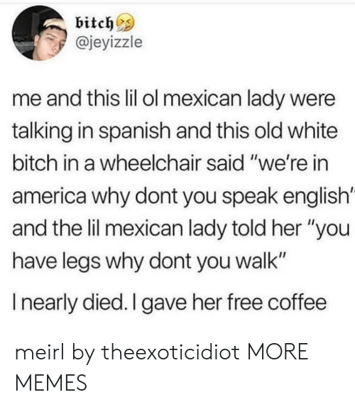 """America, Bitch, and Dank: bitch^s  @jeyizzle  me and this lil ol mexican lady were  talking in spanish and this old white  bitch in a wheelchair said """"we're in  america why dont you speak english'  and the lil mexican lady told her """"you  have legs why dont you walk""""  I nearly died. I gave her free coffee meirl by theexoticidiot MORE MEMES"""
