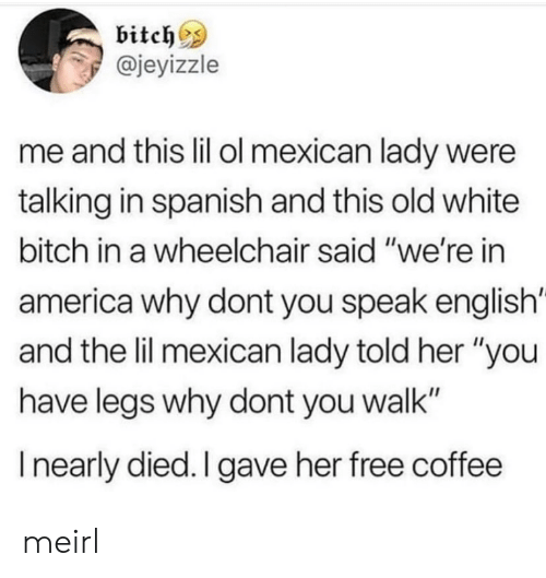 """America, Bitch, and Spanish: bitch^s  @jeyizzle  me and this lil ol mexican lady were  talking in spanish and this old white  bitch in a wheelchair said """"we're in  america why dont you speak english'  and the lil mexican lady told her """"you  have legs why dont you walk""""  I nearly died. I gave her free coffee meirl"""