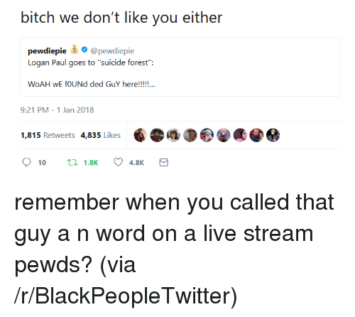 "Pewds: bitch we don't like you either  pewdiepie @pewdiepie  Logan Paul goes to ""suicide forest"":  9:21 PM-1 Jan 2018  1,815 Retweets 4,835 Likes <p>remember when you called that guy a n word on a live stream pewds? (via /r/BlackPeopleTwitter)</p>"