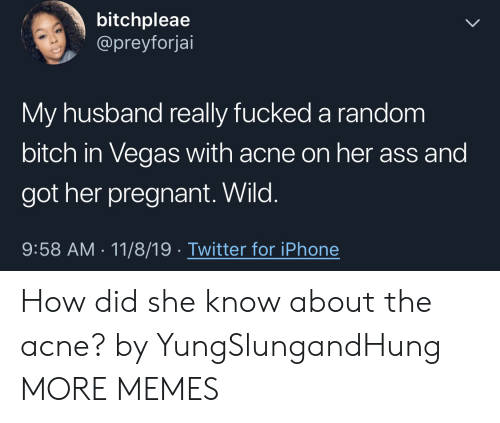 My Husband: bitchpleae  @preyforjai  My husband really fucked a random  bitch in Vegas with acne on her ass and  got her pregnant. Wild.  9:58 AM 11/8/19 Twitter for iPhone How did she know about the acne? by YungSlungandHung MORE MEMES