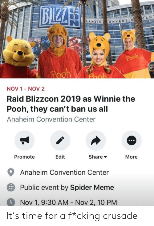 pooh: BIZZA  CEN  NAHEIM  TLO  ONV  Pooh  Pooh  Pooh  NOV 1 - NOV2  Raid Blizzcon 2019 as Winnie the  Pooh, they can't ban us all  Anaheim Convention Center  Promote  Edit  Share  More  Anaheim Convention Center  Public event by Spider Meme  Nov 1, 9:30 AM - Nov 2, 10 PM It's time for a f*cking crusade