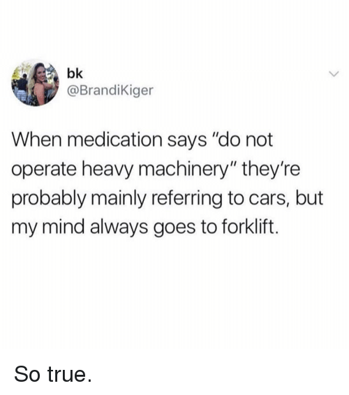 "Cars, Memes, and True: bk  @BrandiKiger  When medication says ""do not  operate heavy machinery"" they're  probably mainly referring to cars, but  my mind always goes to forklift. So true."
