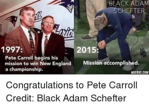 Pete Carroll: BLACK ADAM  SCHEFTER  1997  2015:  Pete Carroll begins his  mission to win New England  Mission accomplished  a championship.  ADDIETCOM Congratulations to Pete Carroll  Credit: Black Adam Schefter