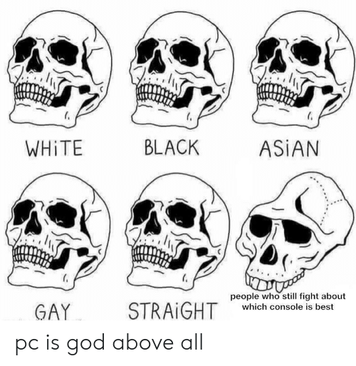Asian, God, and Reddit: BLACK  ASIAN  WHITE  people who still fight about  STRAIGHT  GAY  which console is best pc is god above all