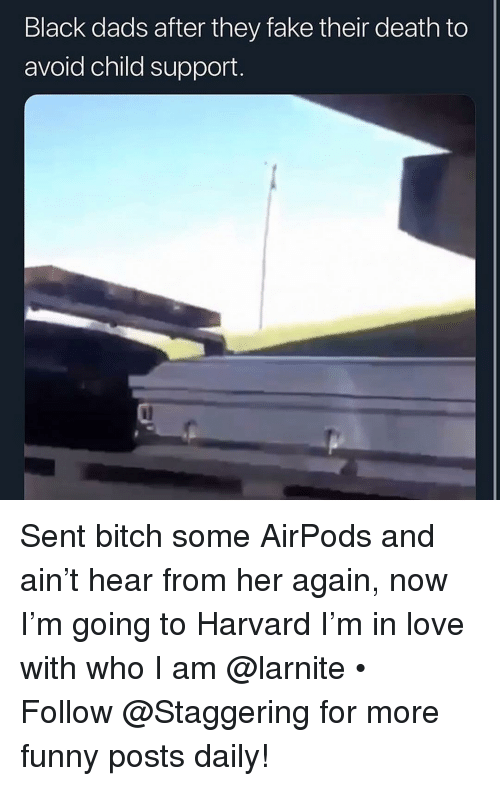 Bitch, Child Support, and Fake: Black dads after they fake their death to  avoid child support. Sent bitch some AirPods and ain't hear from her again, now I'm going to Harvard I'm in love with who I am @larnite • ➫➫➫ Follow @Staggering for more funny posts daily!