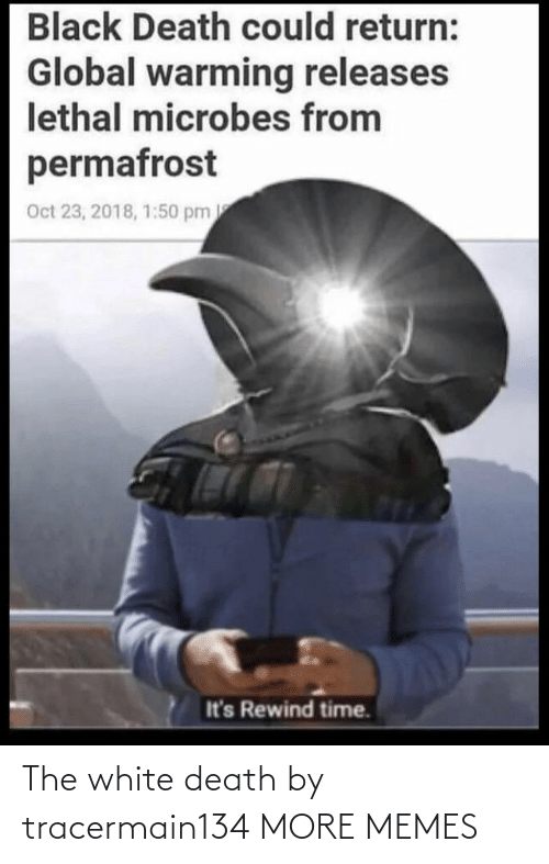 Global: Black Death could return:  Global warming releases  lethal microbes from  permafrost  Oct 23, 2018, 1:50 pm  It's Rewind time. The white death by tracermain134 MORE MEMES