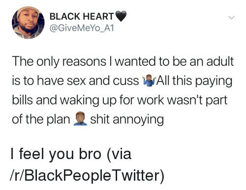 Blackpeopletwitter, Sex, and Shit: BLACK HEART  @GiveMeYo_A1  The only reasons l wanted to be an adult  is to have sex and cuss All this paying  bills and waking up for work wasn't part  of the plan shit annoying I feel you bro (via /r/BlackPeopleTwitter)