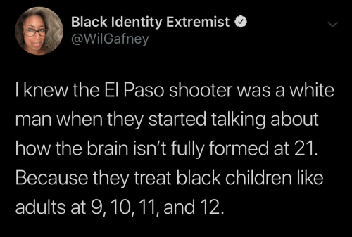 treat: Black Identity Extremist  @WilGafney  Iknew the El Paso shooter was a white  man when they started talking about  how the brain isn't fully formed at 21.  Because they treat black children like  adults at 9,10,11, and 12.