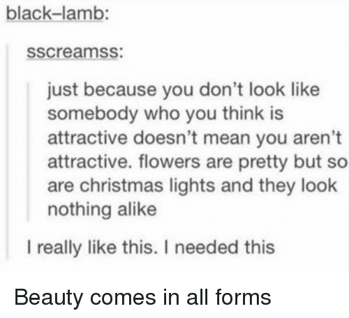 Christmas, Black, and Flowers: black-lamb:  sscreamss:  just because you don't look like  somebody who you think is  attractive doesn't mean you aren't  attractive. flowers are pretty but so  are christmas lights and they look  nothing alike  l really like this. I needed this Beauty comes in all forms