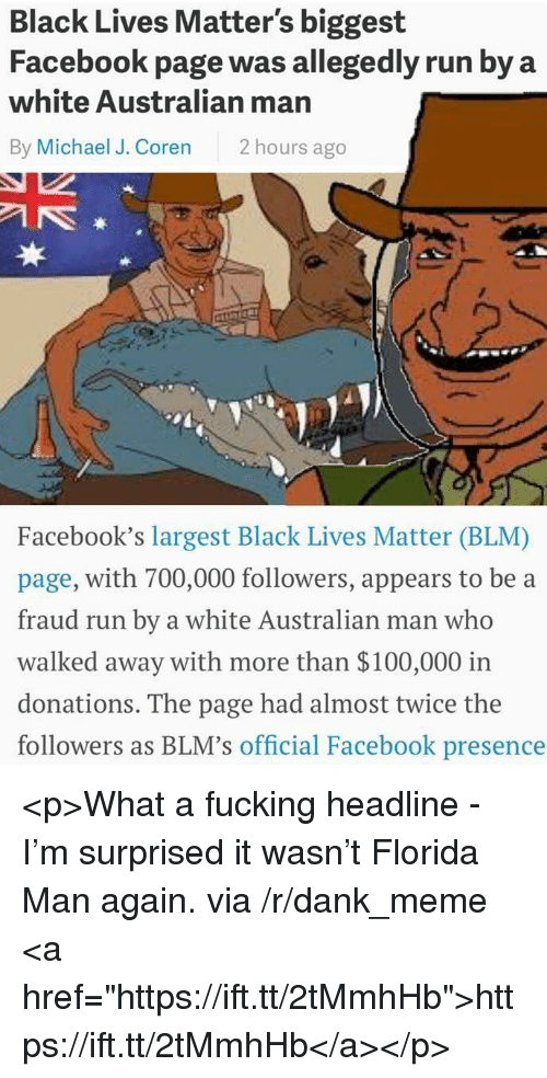 """Blm: Black Lives Matter's biggest  Facebook page was allegedly run by a  white Australian man  By Michael J. Coren 2 hours ago  3  Facebook's largest Black Lives Matter (BLM)  page, with 700,000 followers, appears to be a  fraud run by a white Australian man who  walked away with more than $100,000 irn  donations. The page had almost twice the  followers as BLM's official Facebook presence <p>What a fucking headline - I'm surprised it wasn't Florida Man again. via /r/dank_meme <a href=""""https://ift.tt/2tMmhHb"""">https://ift.tt/2tMmhHb</a></p>"""