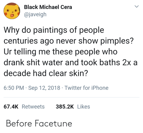 Iphone, Michael Cera, and Paintings: Black Michael Cera  o@javeigh  Why do paintings of people  centuries ago never show pimples?  Ur telling me these people who  drank shit water and took baths 2x a  decade had clear skin?  6:50 PM Sep 12, 2018 Twitter for iPhone  67.4K Retweets  385.2K Likes Before Facetune