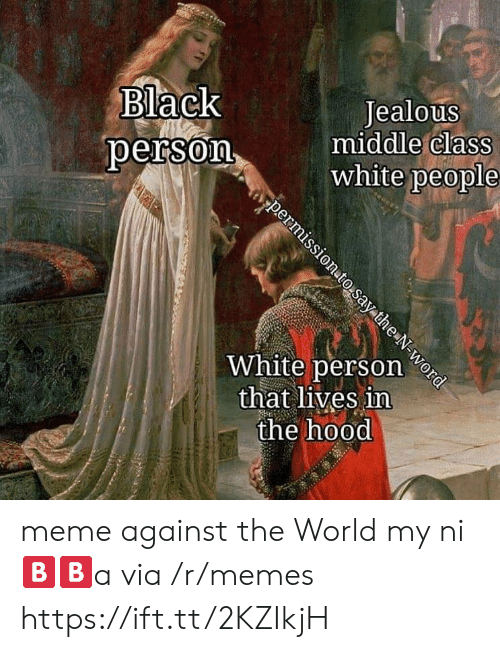 Jealous, Meme, and Memes: Black  oerson  Jealous  middle Class  white people  White person e  that lives in  the hood meme against the World my ni🅱️🅱️a via /r/memes https://ift.tt/2KZIkjH
