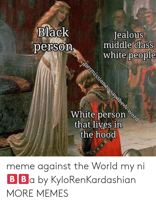 Dank, Jealous, and Meme: Black  oerson  Jealous  middle Class  white people  White person e  that lives in  the hood meme against the World my ni🅱️🅱️a by KyloRenKardashian MORE MEMES