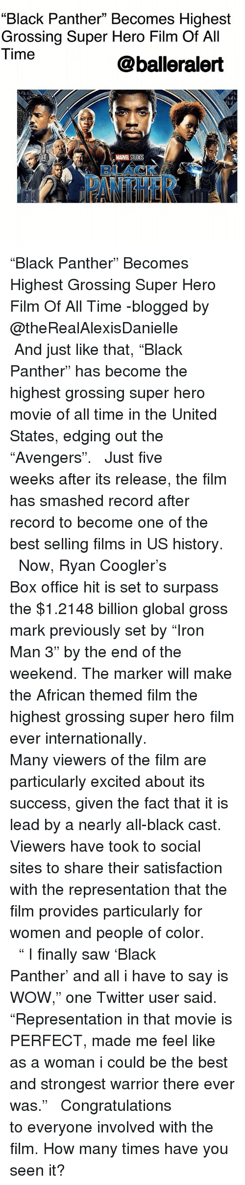 """How Many Times, Memes, and Saw: """"Black Panther"""" Becomes Highest  Grossing Super Hero Film Of All  Time  @balleralert  MARVEL STUDIOS  BLACKA.  ATHER """"Black Panther"""" Becomes Highest Grossing Super Hero Film Of All Time -blogged by @theRealAlexisDanielle ⠀⠀⠀⠀⠀⠀⠀ ⠀⠀⠀⠀⠀⠀⠀ And just like that, """"Black Panther"""" has become the highest grossing super hero movie of all time in the United States, edging out the """"Avengers"""". ⠀⠀⠀⠀⠀⠀⠀ ⠀⠀⠀⠀⠀⠀⠀ Just five weeks after its release, the film has smashed record after record to become one of the best selling films in US history. ⠀⠀⠀⠀⠀⠀⠀ ⠀⠀⠀⠀⠀⠀⠀ Now, Ryan Coogler's Box office hit is set to surpass the $1.2148 billion global gross mark previously set by """"Iron Man 3"""" by the end of the weekend. The marker will make the African themed film the highest grossing super hero film ever internationally. ⠀⠀⠀⠀⠀⠀⠀ ⠀⠀⠀⠀⠀⠀⠀ Many viewers of the film are particularly excited about its success, given the fact that it is lead by a nearly all-black cast. Viewers have took to social sites to share their satisfaction with the representation that the film provides particularly for women and people of color. ⠀⠀⠀⠀⠀⠀⠀ ⠀⠀⠀⠀⠀⠀⠀ """" I finally saw 'Black Panther' and all i have to say is WOW,"""" one Twitter user said. """"Representation in that movie is PERFECT, made me feel like as a woman i could be the best and strongest warrior there ever was."""" ⠀⠀⠀⠀⠀⠀⠀ ⠀⠀⠀⠀⠀⠀⠀ Congratulations to everyone involved with the film. How many times have you seen it?"""
