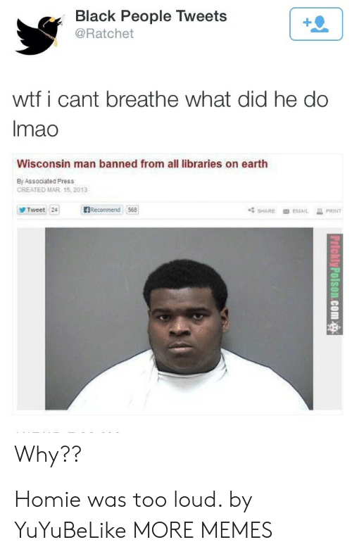 Dank, Homie, and Memes: Black People Tweets  @Ratchet  wtf i cant breathe what did he do  Imao  Wisconsin man banned from all libraries on earth  By Associated Press  CREATED MAR 15, 2013  BRecommend 568  Tweet 24  PRINT  SHARE  EMAIL  Why?? Homie was too loud. by YuYuBeLike MORE MEMES