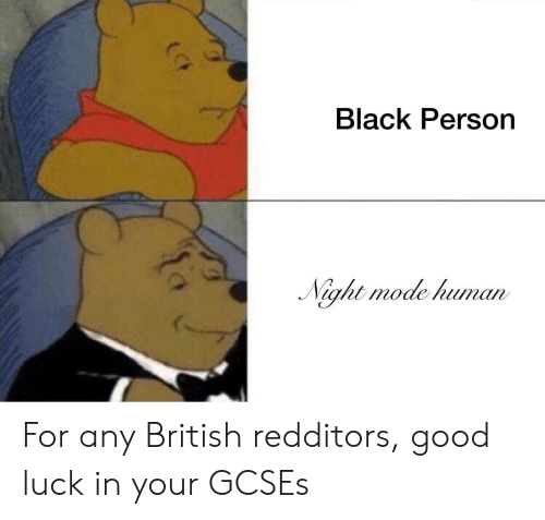 Black, Good, and British: Black Person  aht mode human For any British redditors, good luck in your GCSEs