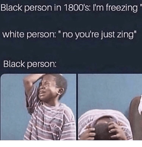 "Black, White, and Freezing: Black person in 1800's: I'm freezing  white person: ""no you're just zing  Black person:"