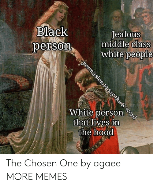 Dank, Jealous, and Memes: Black  person  Jealous  middle claSS  white people  White person e  that lives in  the hood The Chosen One by agaee MORE MEMES