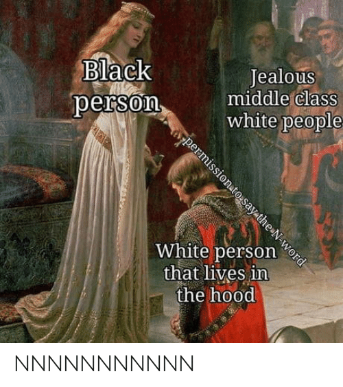 Jealous, The Hood, and White People: Black  person  Jealous  middlle claSS  white people  White person  that lives in  the hood NNNNNNNNNNN