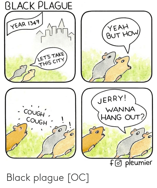 Hang: BLACK PLAGUE  YEAR 1347  YEAH  BUT HOW  LET'S TAKE  THIS CITY  JERRY!  COUGH.  WANNA  COUGH  HANG OUT?  f® pleumier Black plague [OC]