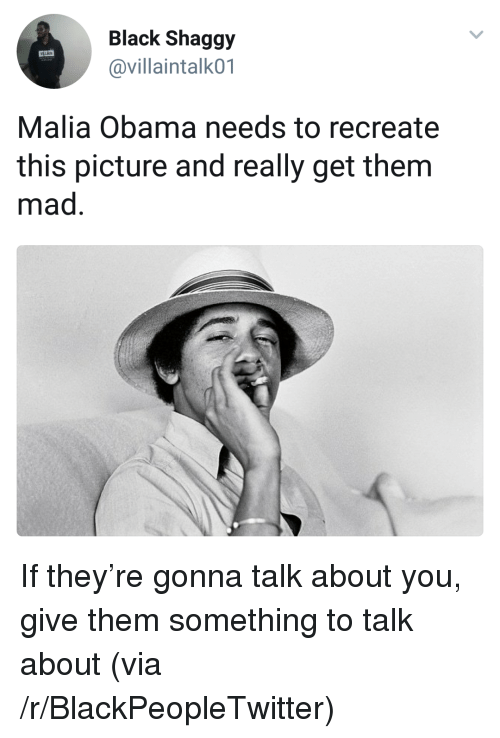 Blackpeopletwitter, Obama, and Black: Black Shaggy  @villaintalk01  Malia Obama needs to recreate  this picture and really get them  mad <p>If they're gonna talk about you, give them something to talk about (via /r/BlackPeopleTwitter)</p>