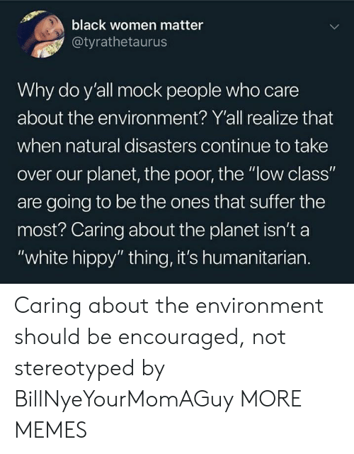 """mock: black women matter  @tyrathetaurus  Why do y'all mock people who care  about the environ ment? Y'all realize that  when natural disasters continue to take  over our planet, the poor, the """"low class""""  are going to be the ones that suffer the  most? Caring about the planet isn't a  """"white hippy"""" thing, it's humanitarian. Caring about the environment should be encouraged, not stereotyped by BillNyeYourMomAGuy MORE MEMES"""