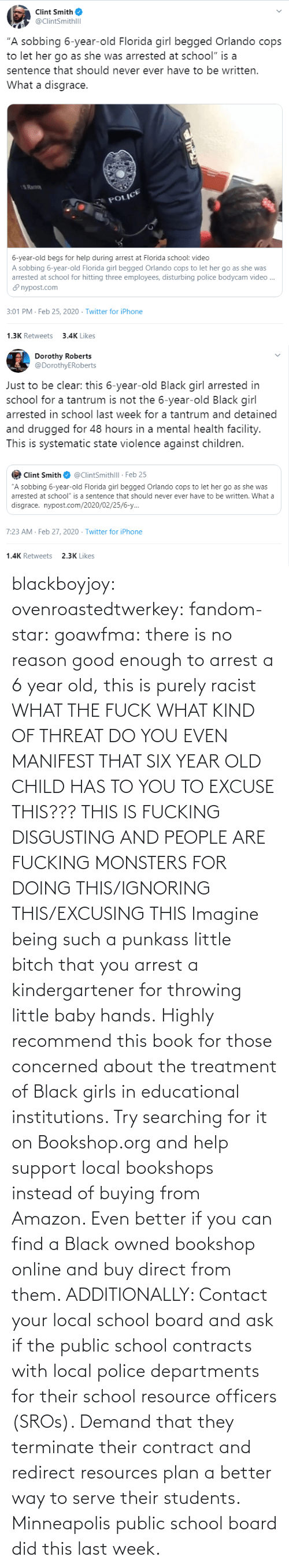 there: blackboyjoy:  ovenroastedtwerkey:  fandom-star:  goawfma: there is no reason good enough to arrest a 6 year old, this is purely racist WHAT THE FUCK WHAT KIND OF THREAT DO YOU EVEN MANIFEST THAT SIX YEAR OLD CHILD HAS TO YOU TO EXCUSE THIS??? THIS IS FUCKING DISGUSTING AND PEOPLE ARE FUCKING MONSTERS FOR DOING THIS/IGNORING THIS/EXCUSING THIS    Imagine being such a punkass little bitch that you arrest a kindergartener for throwing little baby hands.  Highly recommend this book for those concerned about the treatment of Black girls in educational institutions.  Try searching for it on Bookshop.org and help support local bookshops instead of buying from Amazon. Even better if you can find a Black owned bookshop online and buy direct from them.  ADDITIONALLY: Contact your local school board and ask if the public school contracts with local police departments for their school resource officers (SROs). Demand that they terminate their contract and redirect resources plan a better way to serve their students. Minneapolis public school board did this last week.