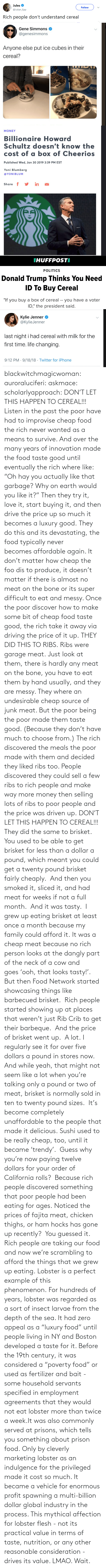 "png: blackwitchmagicwoman: auroraluciferi:  askmace:  scholarlyapproach:  DON'T LET THIS HAPPEN TO CEREAL!!! Listen in the past the poor have had to improvise cheap food the rich never wanted as a means to survive. And over the many years of innovation made the food taste good until eventually the rich where like: ""Oh hay you actually like that garbage? Why on earth would you like it?"" Then they try it, love it, start buying it, and then drive the price up so much it becomes a luxury good. They do this and its devastating, the food typically never becomes affordable again. It don't matter how cheap the foo dis to produce, it doesn't matter if there is almost no meat on the bone or its super difficult to eat and messy. Once the poor discover how to make some bit of cheap food taste good, the rich take it away via driving the price of it up. THEY DID THIS TO RIBS. Ribs were garage meat. Just look at them, there is hardly any meat on the bone, you have to eat them by hand usually, and they are messy. They where an undesirable cheap source of junk meat. But the poor being the poor made them taste good. (Because they don't have much to choose from.) The rich discovered the meals the poor made with them and decided they liked ribs too. People discovered they could sell a few ribs to rich people and make way more money then selling lots of ribs to poor people and the price was driven up. DON'T LET THIS HAPPEN TO CEREAL!!!  They did the same to brisket.  You used to be able to get brisket for less than a dollar a pound, which meant you could get a twenty pound brisket fairly cheaply.  And then you smoked it, sliced it, and had meat for weeks if not a full month.  And it was tasty.  I grew up eating brisket at least once a month because my family could afford it. It was a cheap meat because no rich person looks at the dangly part of the neck of a cow and goes 'ooh, that looks tasty!'. But then Food Network started showcasing things like barbecued brisket.  Rich people started showing up at places that weren't just Rib Crib to get their barbeque.  And the price of brisket went up.  A lot. I regularly see it for over five dollars a pound in stores now.  And while yeah, that might not seem like a lot when you're talking only a pound or two of meat, brisket is normally sold in ten to twenty pound sizes.  It's become completely unaffordable to the people that made it delicious. Sushi used to be really cheap, too, until it became 'trendy'.  Guess why you're now paying twelve dollars for your order of California rolls?  Because rich people discovered something that poor people had been eating for ages. Noticed the prices of fajita meat, chicken thighs, or ham hocks has gone up recently?  You guessed it.  Rich people are taking our food and now we're scrambling to afford the things that we grew up eating.  Lobster is a perfect example of this phenomenon. For hundreds of years, lobster was regarded as a sort of insect larvae from the depth of the sea. It had zero appeal as a ""luxury food"" until people living in NY and Boston developed a taste for it. Before the 19th century, it was considered a ""poverty food"" or used as fertilizer and bait - some household servants specified in employment agreements that they would not eat lobster more than twice a week.It was also commonly served at prisons, which tells you something about prison food. Only by cleverly marketing lobster as an indulgence for the privileged made it cost so much. It became a vehicle for enormous profit spawning a multi-billion dollar global industry in the process. This mythical affection for lobster flesh - not its practical value in terms of taste, nutrition, or any other reasonable consideration - drives its value.     LMAO. Wait."