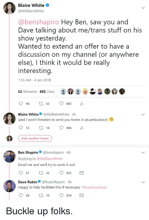 Saw, Work, and Buckle: Blaire White  @MsBlaireWhite  @benshapiro Hey Ben, saw you and  Dave talking about me/trans stuff on his  show yesterday  Wanted to extend an offer to have a  discussion on my channel (or anywhere  else), I think it would be really  interesting  7:55 AM 4 Jan 2018  52 Retweets 885 Likes  046 t 52 885 11  Blaire White@MsBlaireWhite 4h  (and I won't threaten to send you home in an ambulance)  466  Add another Tweet  Ben Shapiro@benshapiro 4h  Replying to @MsBlaireWhite  Email me and we'll try to work it out!  37  32 825  Dave Rubin@RubinReport 4h  Happy to help facilitate this if necessary. #GuysGuysGuys  30t15 554 <p>Buckle up folks.</p>