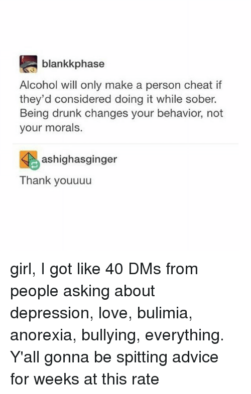 Advice, Drunk, and Love: blankkphase  Alcohol will only make a person cheat if  they'd considered doing it while sober.  Being drunk changes your behavior, not  your morals.  颺ashighasginger  Thank youuuu girl, I got like 40 DMs from people asking about depression, love, bulimia, anorexia, bullying, everything. Y'all gonna be spitting advice for weeks at this rate