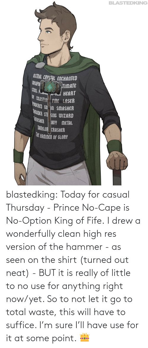 point: blastedking:  Today for casual Thursday - Prince No-Cape is No-Option King of Fife. I drew a wonderfully clean high res version of the hammer - as seen on the shirt (turned out neat) - BUT it is really of little to no use for anything right now/yet. So to not let it go to total waste, this will have to suffice. I'm sure I'll have use for it at some point. 👑