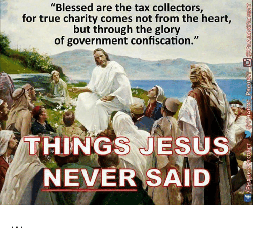 """Blessed, Jesus, and Memes: """"Blessed are the tax collectors  for true charity comes not from the heart,  but through the glory  of government confiscation.""""  ca  THINGS JESUS  NEVER SAID ..."""