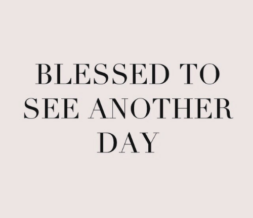 Another Day: BLESSED TO  SEE ANOTHER  DAY