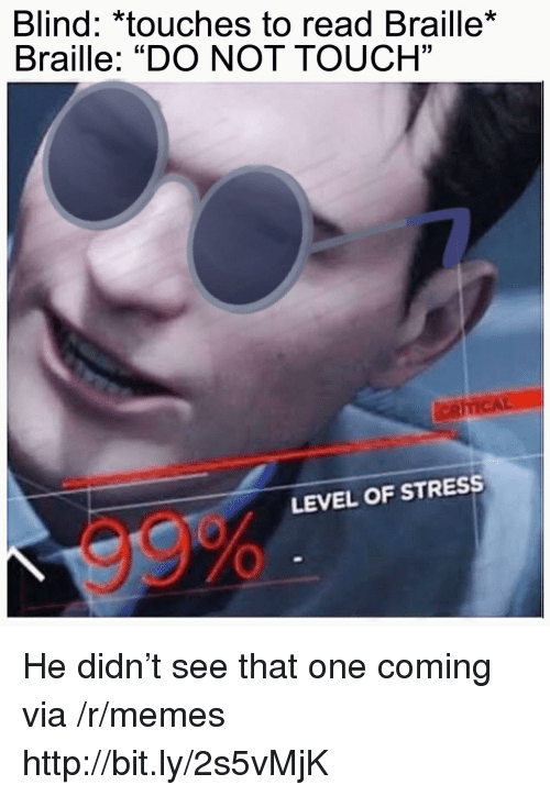 "Memes, Http, and Stress: Blind: *touches to read Braille*  Braille: ""DO NOT TOUCH""  03  LEVEL OF STRESS  99% He didn't see that one coming via /r/memes http://bit.ly/2s5vMjK"