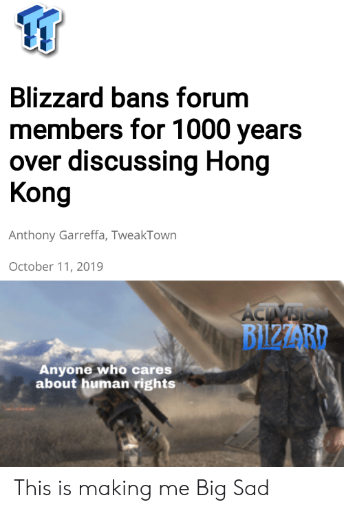Blizzard, Hong Kong, and Sad: Blizzard bans forum  members for 1000 years  over discussing Hong  Kong  Anthony Garreffa, TweakTown  October 11, 2019  ACTIVSIO  BIZZARD  Anyone who cares  about human rights This is making me Big Sad