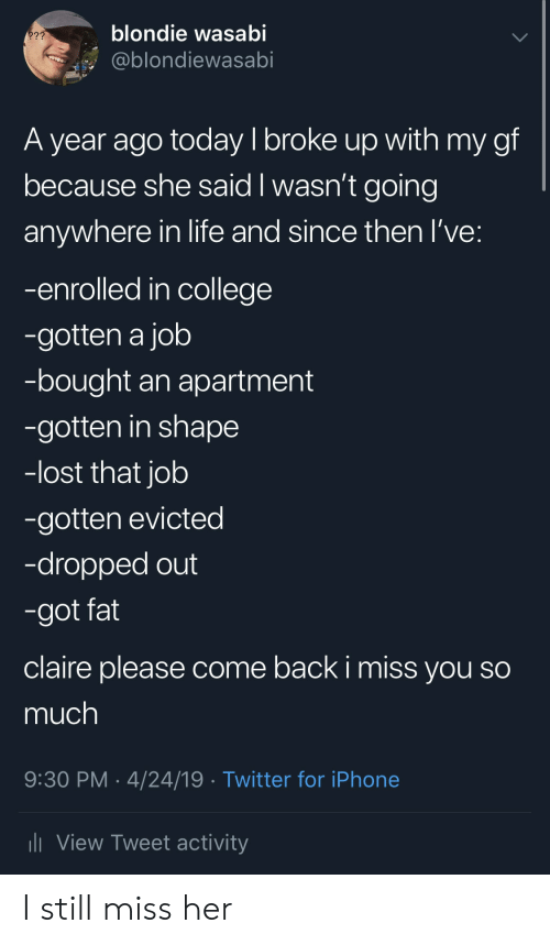 College, Iphone, and Life: blondie wasabi  2??  @blondiewasabi  A year ago today I broke up with my gf  because she said I wasn't going  anywhere in life and since then I've:  -enrolled in college  -gotten a job  -bought an apartment  -gotten in shape  -lost that job  -gotten evicted  -dropped out  -got fat  claire please come back i miss you so  much  9:30 PM 4/24/19 Twitter for iPhone  View Tweet activity I still miss her