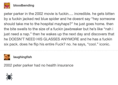 """His Glasses: bloodbending  peter parker in the 2002 movie is fuckin.... incredible. he gets bitten  by a fuckin jacked red blue spider and he doesnt say """"hey someone  should take me to the hospital mayhaps?"""" he just goes home. then  the bite swells to the size of a fuckin jawbreaker but he's like """"nah i  just need a nap."""" then he wakes up the next day and discovers that  he DOESN'T NEED HIS GLASSES ANYMORE and he has a fuckin  six pack. does he flip his entire Fuck? no. he says, """"cool."""" iconic.  laughingfish  2002 peter parker had no health insurance 🕷"""