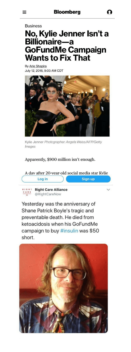 """arie: Bloomberg  Business  No, Kylie Jenner Isn't a  Billionaire-a  GoFundMe Campaign  Wants to Fix That  By Arie Shapira  July 12, 2018, 9:03 AM CDT  Kylie Jenner Photographer: Angela Weiss/AFP/Getty  Images  Apparently, $900 million isn't enough.  A dav after 20-vear-old social media star Kvlie   Log in  Sign up  RIGH1  CARE  Right Care Alliance  @RightCareNow  с"""".  Yesterday was the anniversary of  Shane Patrick Boyle's tragic and  preventable death. He died from  ketoacidosis when his GoFundMe  campaign to buy #insulin was $50  short."""