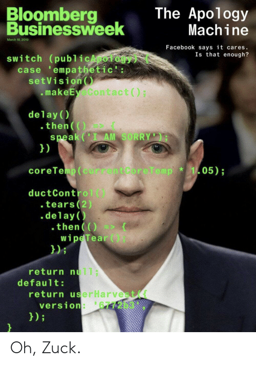 Facebook, Sorry, and Apology: Bloomberg  Businessweek  The Apology  Machine  March 18, 2019  Facebook says it cares.  Is that enough?  switch (publicApoiogy  case empathetic':  setVision  makeEy Contact () ;  delay (  .then(()  speak(' AM SORRY  })  coreTemp (current Core Temp  105);  ductControl()  . tears(2)  .delay  .then()  wipe Tear (  });  return nul1;  default:  return userHarvest  version: 677203.  });  } Oh, Zuck.