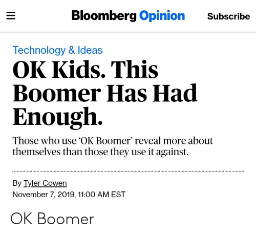 Kids, Technology, and Bloomberg: Bloomberg Opinion  Subscribe  Technology & Ideas  OK Kids. This  Boomer Has Had  Enough  Those who use OK Boomer' reveal more about  themselves than those they use it against  By Tyler Cowen  November 7, 2019, 11:00 AM EST  II OK Boomer