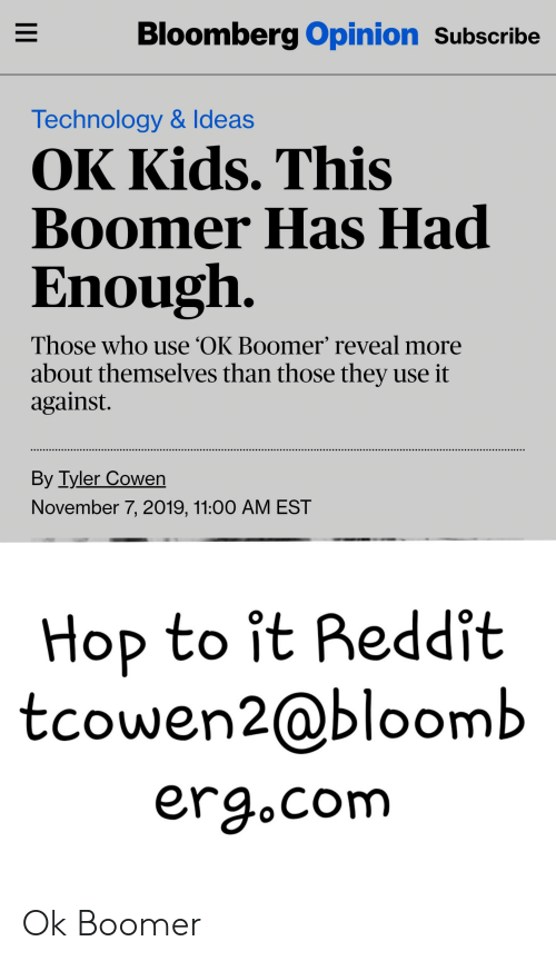 Funny, Reddit, and Kids: Bloomberg Opinion Subscribe  Technology & Ideas  OK Kids. This  Boomer Has Had  Enough.  Those who use OK Boomer' reveal more  about themselves than those they use it  against  By Tyler Cowen  November 7, 2019, 11:00 AM EST  Hop to it Reddit  tcowen2@bloomb  erg.com  II Ok Boomer