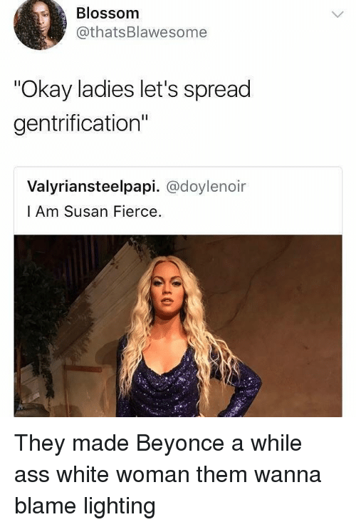 "Spreaded: Blossomm  @thatsBlawesomee  ""Okay ladies let's spread  gentrification""  Valyriansteelpapi. @doylenoir  l Am Susan Fierce. They made Beyonce a while ass white woman them wanna blame lighting"
