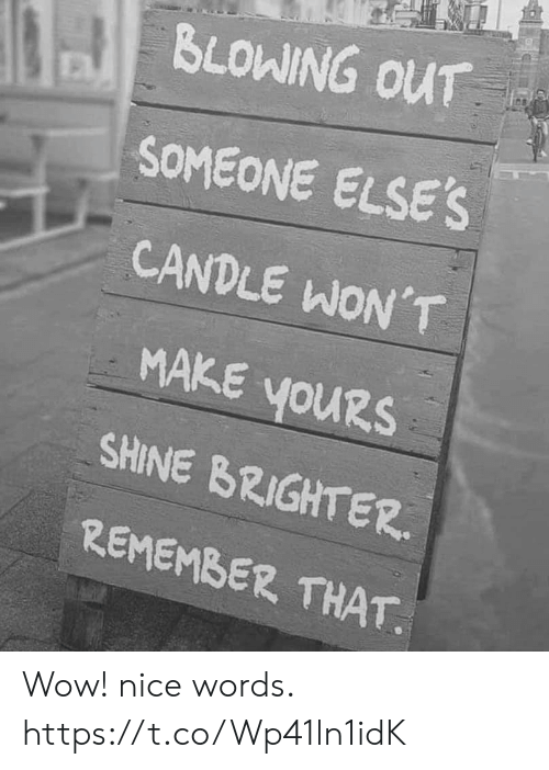 shine: BLOWING OUT  SOMEONE ELSE'S  CANDLE WON'T  MAKE YOURS  youRs  SHINE BRIGHTER  REMEMBER THAT Wow! nice words. https://t.co/Wp41ln1idK